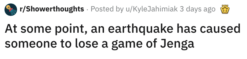 shower thought - Text - r/Showerthoughts Posted by u/KyleJahimiak 3 days ago At some point, an earthquake has caused someone to lose a game of Jenga