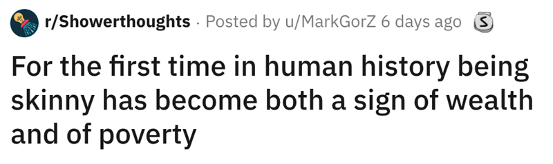 shower thought - Text - r/Showerthoughts Posted by u/MarkGorZ 6 days ago For the first time in human history being skinny has become both a sign of wealth and of poverty