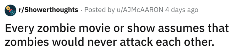 shower thought - Text - r/Showerthoughts Posted by u/AJMCAARON 4 days ago Every zombie movie or show assumes that zombies would never attack each other.