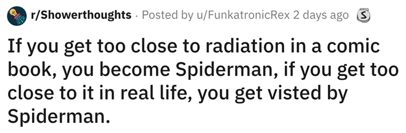 shower thought - Text - r/Showerthoughts Posted by u/FunkatronicRex 2 days ago S If you get too close to radiation in a comic book, you become Spiderman, if you get too close to it in real life, you get visted by Spiderman