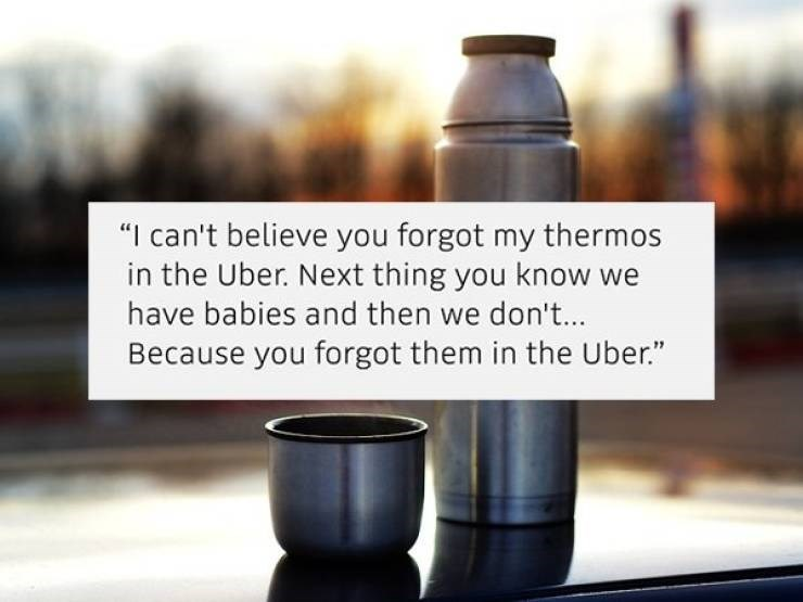 "Product - ""I can't believe you forgot my thermos in the Uber. Next thing you know we have babies and then we don'... Because you forgot them in the Uber."""