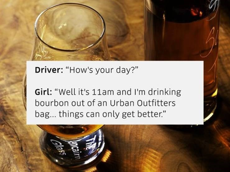 "Drink - Driver: ""How's your day?"" Girl: ""Well it's 11am and I'm drinking bourbon out of an Urban Outfitters bag... things can only get better."" THE ancairn Glass"