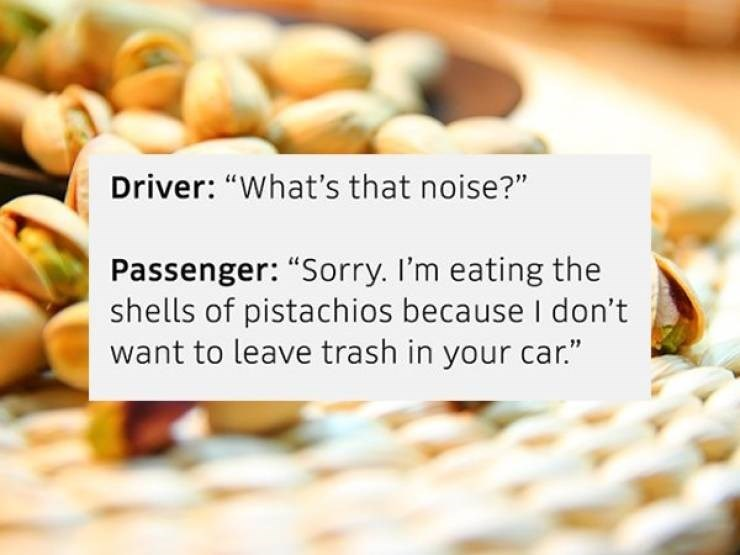 "Natural foods - Driver: ""What's that noise?"" Passenger: ""Sorry. I'm eating the shells of pistachios because I don't want to leave trash in your car."""