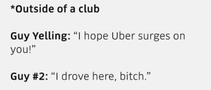 "Text - *Outside of a club Guy Yelling: ""I hope Uber surges on you!"" Guy #2: ""I drove here, bitch."""