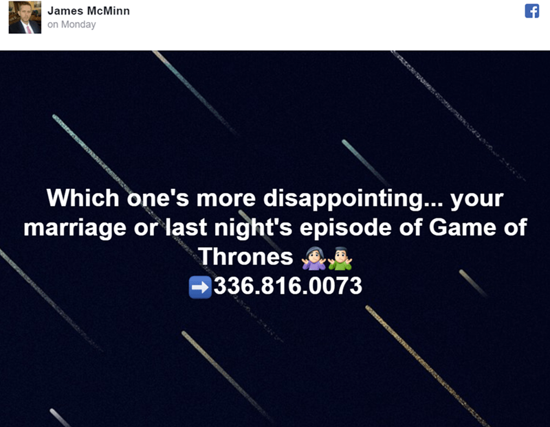 Text - James McMinn on Monday Which one's more disappointing... your marriage or last night's episode of Game of Thrones 336.816.0073
