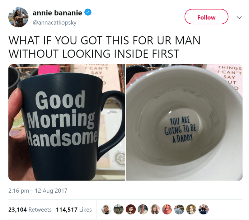 Cup - annie bananie Follow @annacatkopsky WHAT IF YOU GOT THIS FOR UR MAN WITHOUT LOOKING INSIDE FIRST THINGS ICAN'T ICAN'T SAY T SAY UT Good Morning Handsome YOU ARE GOING TO BE A DADDY 2:16 pm 12 Aug 2017 23,104 Retweets 114,517 Likes