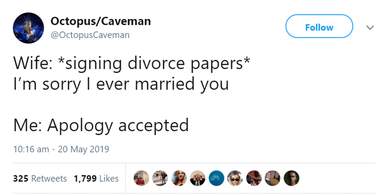 Text - Octopus/Caveman Follow @OctopusCaveman Wife: *signing divorce papers* I'm sorry I ever married you Мe: Аpology aссеpted 10:16 am 20 May 2019 325 Retweets 1,799 Likes