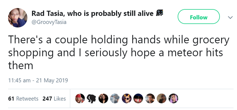 Text - Rad Tasia, who is probably still alive Follow @GroovyTasia There's a couple holding hands while grocery shopping and I seriously hope a meteor hits them 11:45 am 21 May 2019 61 Retweets 247 Likes
