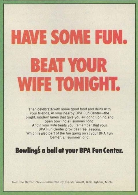 Text - HAVE SOME FUN. BEAT YOUR WIFE TONIGHT. Then celebrate with some good food and drink with your friends. At your nearby BPA Fun Center-the bright, modern lanes that give you air conditioning and open bowling all summer long. And if your wife beats you, remember that your BPA Fun Center provides free lessons. Which is also part of the fun going on at your BPA Fun Center, all summer long. Bowlings a ball at your BPA Fun Center. from the Detroit News-submitted by Evelyn Forrest, Birmingham, Mi