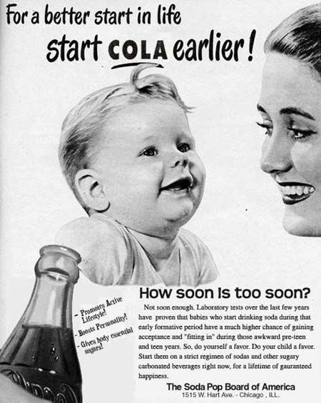 """Facial expression - for a better start in life coLA earlier! Start -Promarey Artive HoW soon Is too Soon? -Boosts Persenality have proven that babies who start drinking soda during that - Ghves body essendal early formative period have a much higher chance of gaining Not soon enough Laboratory tests over the last few years acceptance and """"fitting in"""" during those awkward pre-toen and teen years. So, do yourself a favor. Do your child a favor. Start them on a strict regimen of sodas and other sug"""