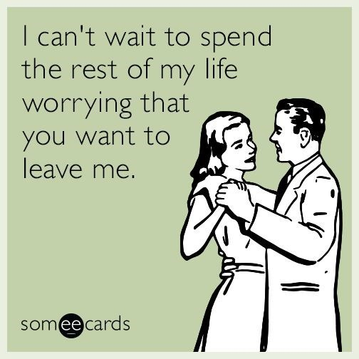 Text - I can't wait to spend the rest of my life worrying that you want to leave me. someecards