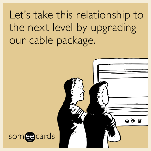 Text - Let's take this relationship to the next level by upgrading our cable package. someecards