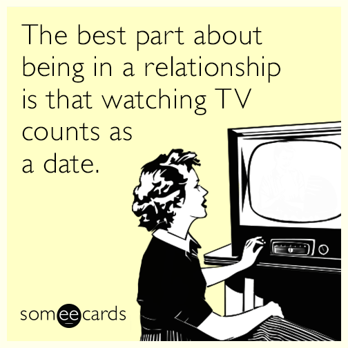 Text - The best part about being in a relationship is that watching TV counts as a date. O someecards
