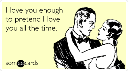 Text - I love you enough to pretend I love you all the time. someecards