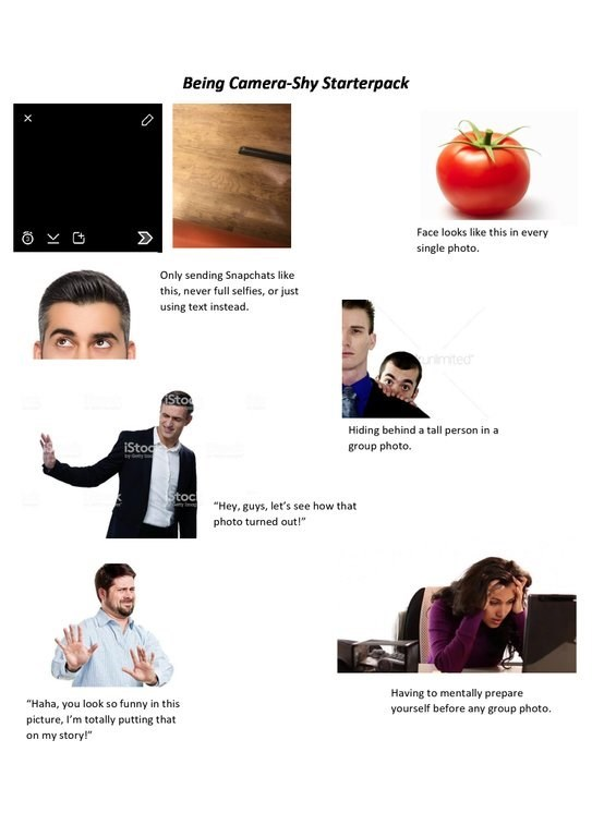 """Text - Being Camera-Shy Starterpack Face looks like this in every single photo. Only sending Snapchats like this, never full selfies, or just using text instead. rimted Sto Hiding behind a tall person in a iStoc group photo. Stoc """"Hey, guys, let's see how that photo turned out!"""" Having to mentally prepare yourself before any group photo. """"Haha, you look so funny in this picture, I'm totally putting that on my story!"""""""