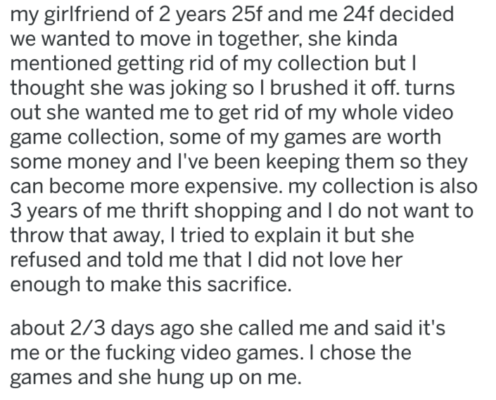 Text - my girlfriend of 2 years 25f and me 24f decided we wanted to move in together, she kinda mentioned getting rid of my collection but I thought she was joking so l brushed it off. turns out she wanted me to get rid of my whole video game collection, some of my games are worth some money