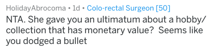 Text - HolidayAbrocoma 1d Colo-rectal Surgeon [50] NTA. She gave you an ultimatum about a hobby/ collection that has monetary value? Seems like you dodged a bullet