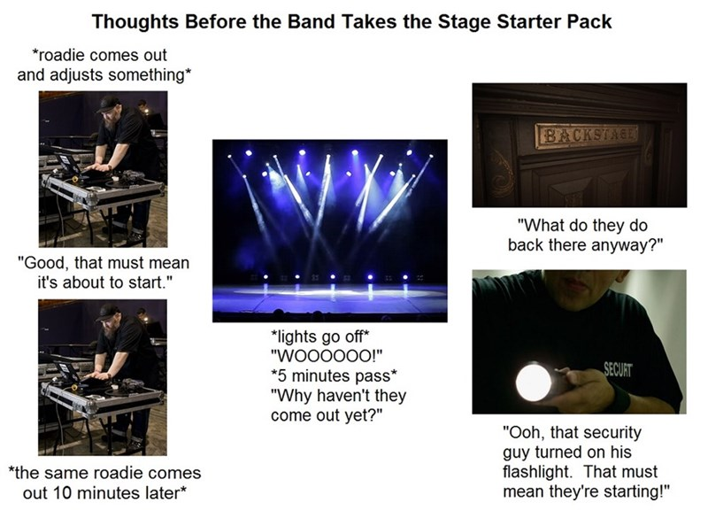 """Thoughts Before the Band Takes the Stage Starter Pack *roadie comes out and adjusts something* BACKSTAGE """"What do they do back there anyway?"""" """"Good, that must mean it's about to start."""" *lights go off* """"WO00000!"""" *5 minutes pass* """"Why haven't they come out yet?"""" SECURT """"Ooh, that security guy turned on his flashlight. That must mean they're starting!"""" *the same roadie comes out 10 minutes later*"""