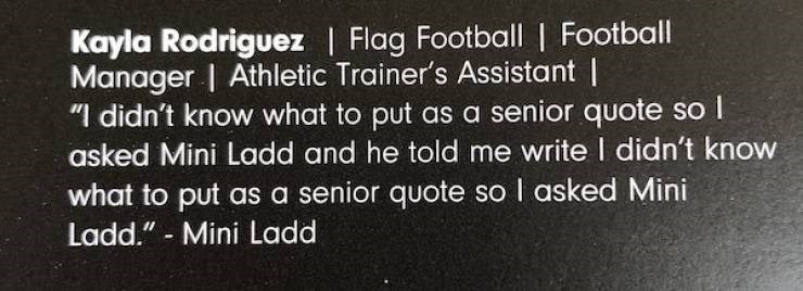 "Text - Kayla Rodriguez | Flag Football | Football Manager | Athletic Trainer's Assistant ""I didn't know what to put as a senior quote so l asked Mini Ladd and he told me write I didn't know what to put as a senior quote so I asked Mini Ladd."" Mini Ladd"