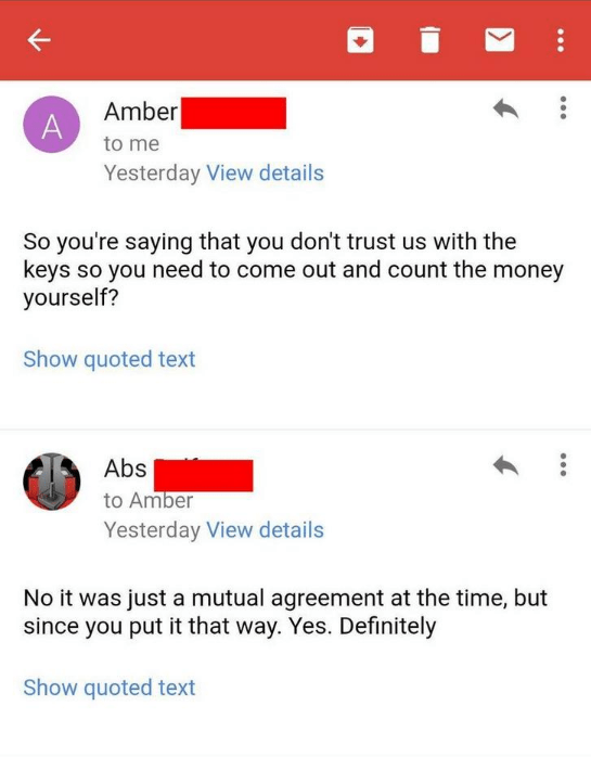 Text - Amber A to me Yesterday View details So you're saying that you don't trust us with the keys so you need to come out and count the money yourself? Show quoted text Abs to Amber Yesterday View details No it was just a mutual agreement at the time, but since you put it that way. Yes. Definitely Show quoted text