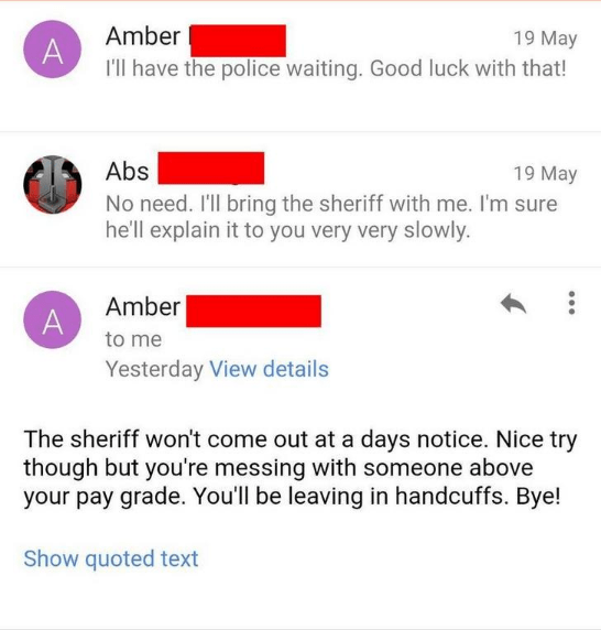 Text - Amber A I'll have the police waiting. Good luck with that! 19 May Abs 19 May No need. I'll bring the sheriff with me. I'm sure he'll explain it to you very very slowly. Amber A to me Yesterday View details The sheriff won't come out at a days notice. Nice try though but you're messing with someone above your pay grade. You'll be leaving in handcuffs. Bye! Show quoted text
