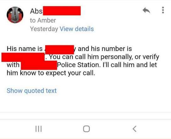 Text - Abs to Amber Yesterday View details y and his number is You can call him personally, or verify Police Station. I'll call him and let His name is with him know to expect your call. Show quoted text