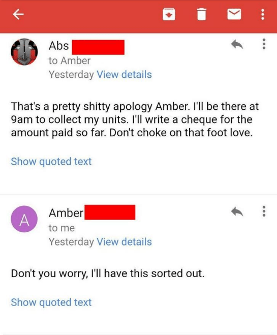 Text - Abs to Amber Yesterday View details That's a pretty shitty apology Amber. 'll be there at 9am to collect my units. I'll write a cheque for the amount paid so far. Don't choke on that foot love. Show quoted text Amber A to me Yesterday View details Don't you worry, I'll have this sorted out Show quoted text