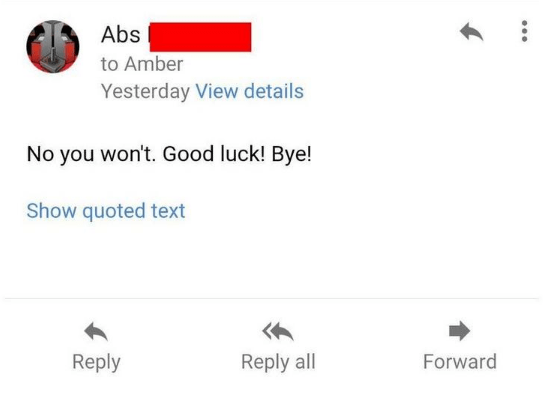 Text - Abs to Amber Yesterday View details No you won't. Good luck! Bye! Show quoted text Reply Forward Reply all