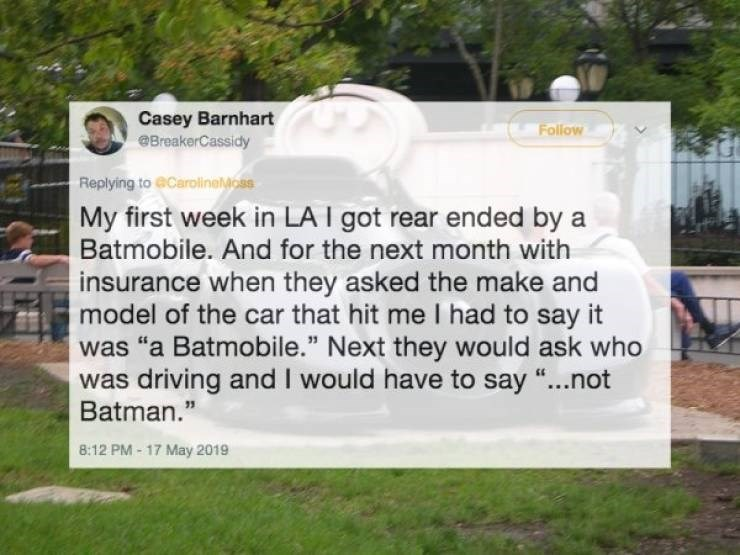 "Text - Casey Barnhart BreakerCassidy Follow Replying to @CarolineMcss My first week in LA I got rear ended by a Batmobile. And for the next month with insurance when they asked the make and model of the car that hit me I had to say it was ""a Batmobile."" Next they would ask who was driving and I would have to say ""...not Batman."" 8:12 PM-17 May 2019"