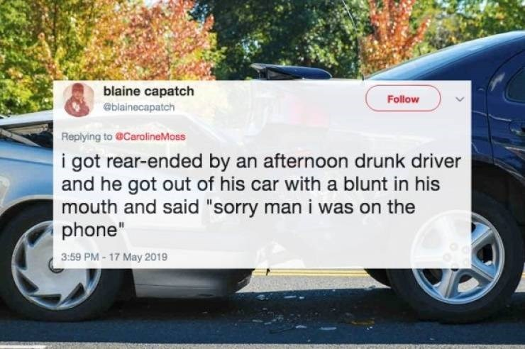 "Land vehicle - blaine capatch Follow @blainecapatch Replying to @CarolineMoss i got rear-ended by an afternoon drunk driver and he got out of his car with a blunt in his mouth and said ""sorry man i was on the phone"" 3:59 PM- 17 May 2019"