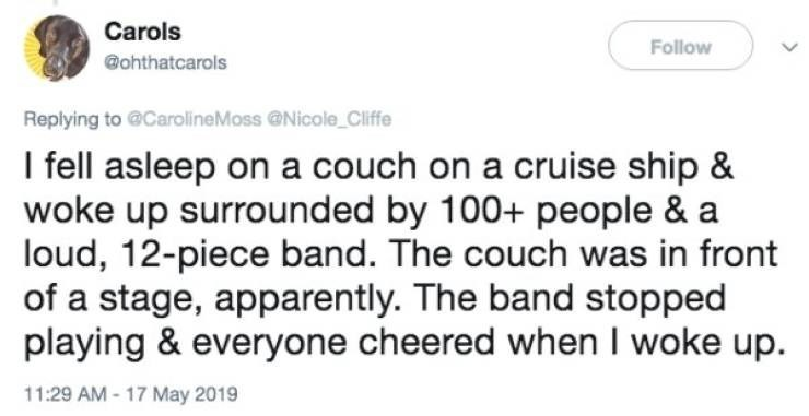 Text - Carols Follow @ohthatcarols Replying to @CarolineMoss @Nicole Cliffe I fell asleep on a couch on a cruise ship & woke up surrounded by 100+ people & a loud, 12-piece band. The couch was in front of a stage, apparently. The band stopped playing & everyone cheered when I woke up. 11:29 AM 17 May 2019