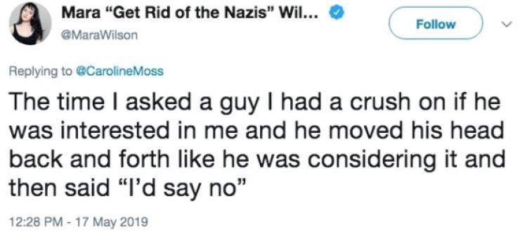 """Text - Mara """"Get Rid of the Nazis"""" Wil... Follow MaraWilson Replying to @CarolineMoss The time I asked a guy I had a crush on if he was interested in me and he moved his head back and forth like he was considering it and then said """"I'd say no"""" 12:28 PM-17 May 2019"""