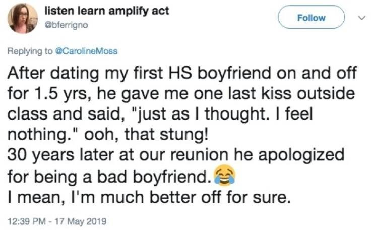 """Text - listen learn amplify act Follow @bferrigno Replying to @CarolineMoss After dating my first HS boyfriend on and off for 1.5 yrs, he gave me one last kiss outside class and said, """"just as I thought. I feel nothing."""" ooh, that stung! 30 years later at our reunion he apologized for being a bad boyfriend. I mean, I'm much better off for sure."""