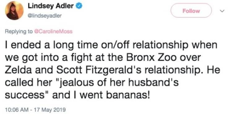 "Text - Lindsey Adler Follow @lindseyadler Replying to@CarolineMoss I ended a long time on/off relationship when we got into a fight at the Bronx Zoo over Zelda and Scott Fitzgerald's relationship. He called her ""jealous of her husband's success"" and I went bananas! 10:06 AM -17 May 2019"