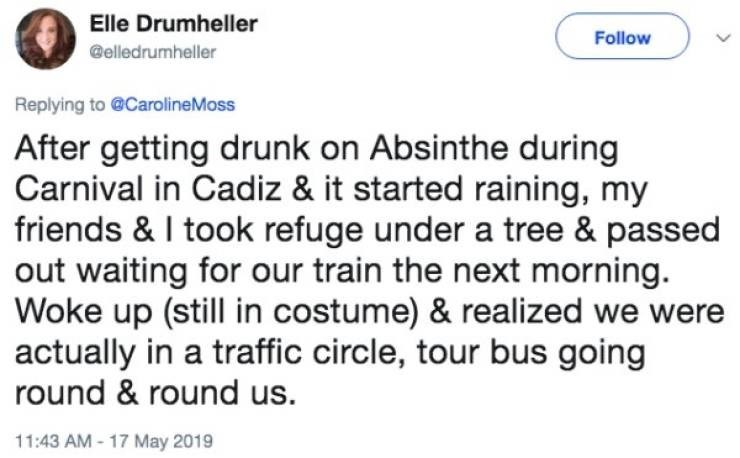 Text - Elle Drumheller Follow @elledrumheller Replying to @CarolineMoss After getting drunk on Absinthe during Carnival in Cadiz & it started raining, my friends & I took refuge under a tree & passed out waiting for our train the next morning. Woke up (still in costume) & realized we were actually in a traffic circle, tour bus going round & round