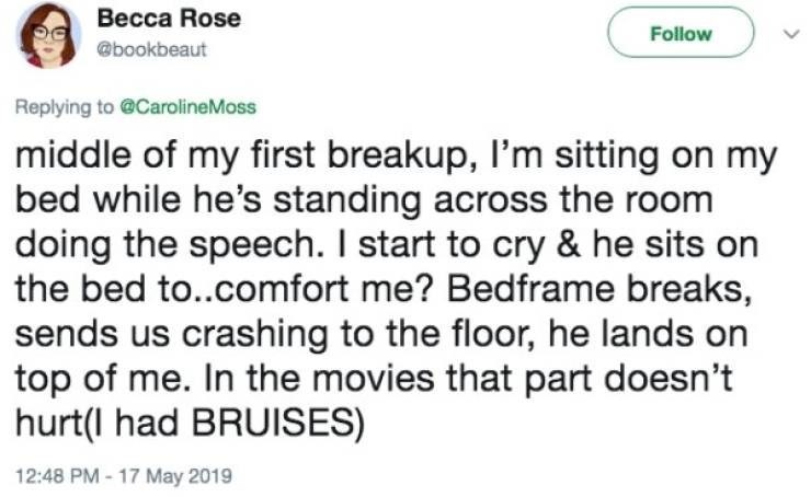Text - Becca Rose Follow @bookbeaut Replying to @CarolineMoss middle of my first breakup, I'm sitting on my bed while he's standing across the room doing the speech. I start to cry & he sits on the bed to..comfort me? Bedframe breaks, sends us crashing to the floor, he lands on top of me. In the movies that part doesn't hurt(l had BRUISES) 12:48 PM - 17 May 2019