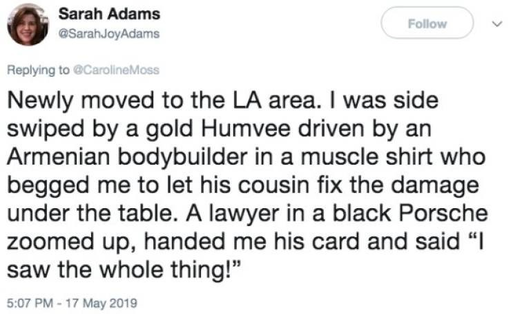 """Text - Sarah Adams Follow @SarahJoyAdams Replying to@CarolineMoss Newly moved to the LA area. I was side swiped by a gold Humvee driven by an Armenian bodybuilder in a muscle shirt who begged me to let his cousin fix the damage under the table. A lawyer in a black Porsche zoomed up, handed me his card and said """"I saw the whole thing!"""" May 201 PM- 17 >"""