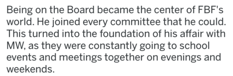 revenge on cheating wife and best friend - Text - Being on the Board became the center of FBF's world. He joined every committee that he could. This turned into the foundation of his affair with MW, as they were constantly going to school events and meetings together on evenings and weekends.