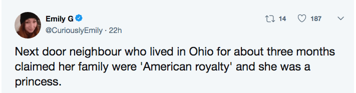 funny lie - Text - t 14 Emily G 187 @CuriouslyEmily 22h Next door neighbour who lived in Ohio for about three months claimed her family were 'American royalty' and she was a princess.