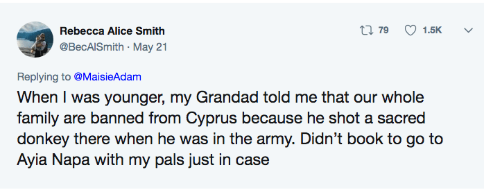 funny lie - Text - t79 1.5K Rebecca Alice Smith @BecAISmith May 21 Replying to @MaisieAdam When I was younger, my Grandad told me that our whole family are banned from Cyprus because he shot a sacred donkey there when he was in the army. Didn't book to go to Ayia Napa with my pals just in case