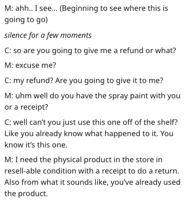Text - M: ahh.. I see... (Beginning to see where this is going to go silence for a few moments C: so are you going to give me a refund or what? M: excuse me? C: my refund? Are you going to give it to me? M: uhm well do you have the spray paint with you or a receipt? C: well can't you just use this one off of the shelf? Like you already know what happened to it. You know it's this one M: I need the physical product in the store in resell-able condition with a receipt to do a return Also from what