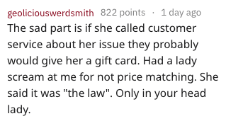 "Text - geoliciouswerdsmith 822 points 1 day ago The sad part is if she called customer service about her issue they probably would give her a gift card. Had a lady scream at me for not price matching. She said it was ""the law"". Only in your head lady"