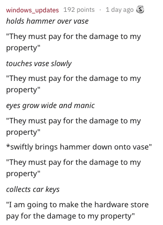 "Text - 1 day ago windows_updates 192 points holds hammer over vase They must pay for the damage to my property"" touches vase slowly ""They must pay for the damage to my property"" eyes grow wide and manic ""They must pay for the damage to my property"" *swiftly brings hammer down onto vase"" ""They must pay for the damage to my property"" collects car keys ""I am going to make the hardware store pay for the damage to my property"""