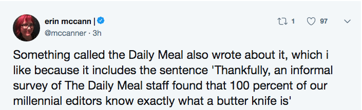 Text - t1 97 erin mccann @mccanner 3h Something called the Daily Meal also wrote about it, which i like because it includes the sentence 'Thankfully, an informal survey of The Daily Meal staff found that 100 percent of our millennial editors know exactly what a butter knife is'
