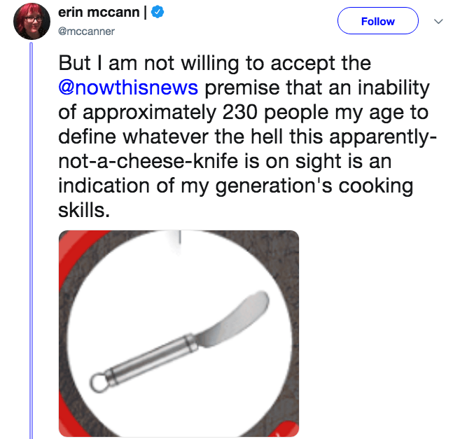 Line - erin mccann Follow @mccanner But I am not willing to accept the @nowthisnews premise that an inability of approximately 230 people my age to define whatever the hell this apparently- not-a-cheese-knife is on sight is an indication of my generation's cooking skills.
