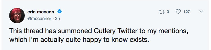 Text - ti 3 erin mccann 127 @mccanner 3h This thread has summoned Cutlery Twitter to my mentions, which I'm actually quite happy to know exists.