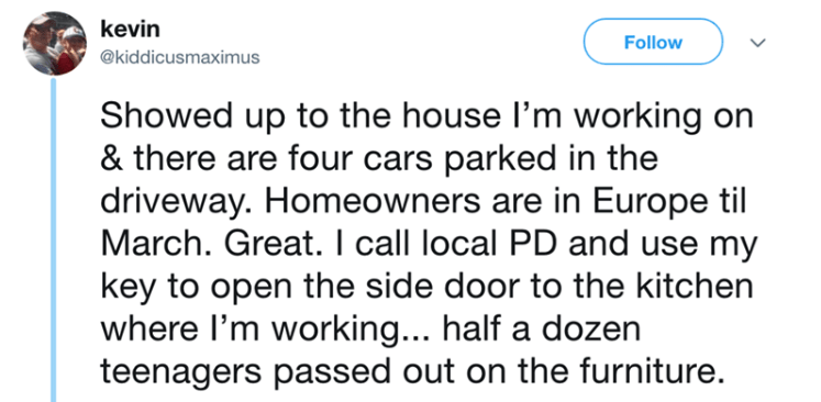 Text - kevin Follow @kiddicusmaximus Showed up to the house l'm working & there are four cars parked in the driveway. Homeowners are in Europe til March. Great. I call local PD and use my key to open the side door to the kitchen where I'm working... half a dozen teenagers passed out on the furniture.