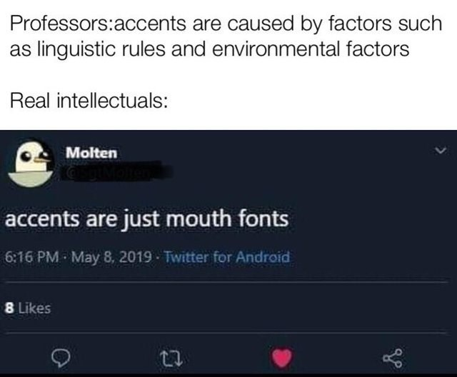 dank memes - Text - Professors:accents are caused by factors such linguistic rules and environmental factors Real intellectuals: Molten accents are just mouth fonts 6:16 PM May 8, 2019 Twitter for Android 8 Likes