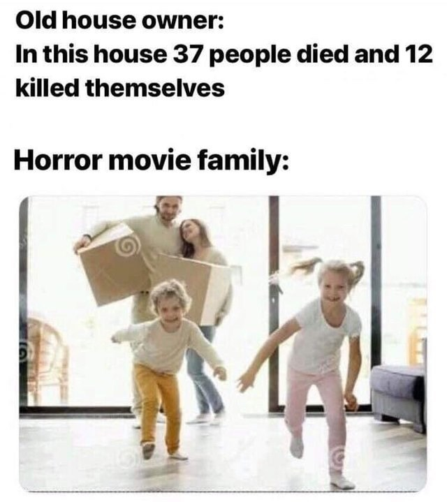 dank memes - Text - Old house owner: In this house 37 people died and 12 killed themselves Horror movie family: