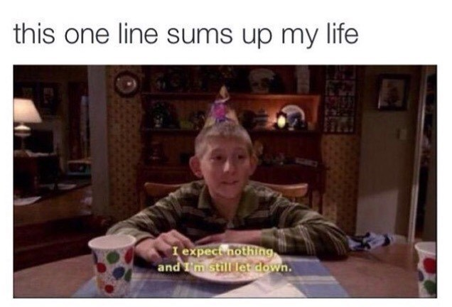 "Caption that reads, ""This one line sums up my life"" above a still of Dewey from Malcolm in the Middle saying, ""I expect nothing, and I'm still let down"""